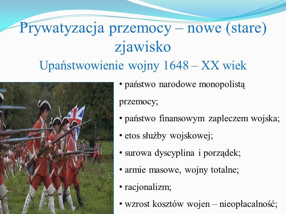 Prywatyzacja przemocy – nowe (stare) zjawisko Upaństwowienie wojny 1648 – XX wiek państwo narodowe monopolistą przemocy; państwo finansowym zapleczem