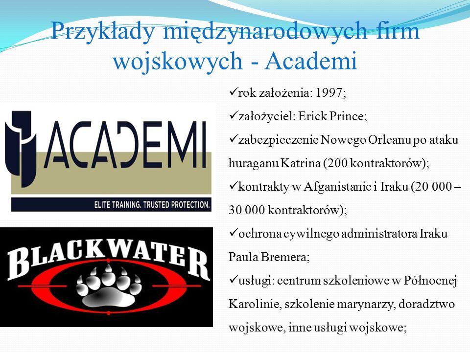 Przykłady międzynarodowych firm wojskowych - Academi rok założenia: 1997; założyciel: Erick Prince; zabezpieczenie Nowego Orleanu po ataku huraganu Ka