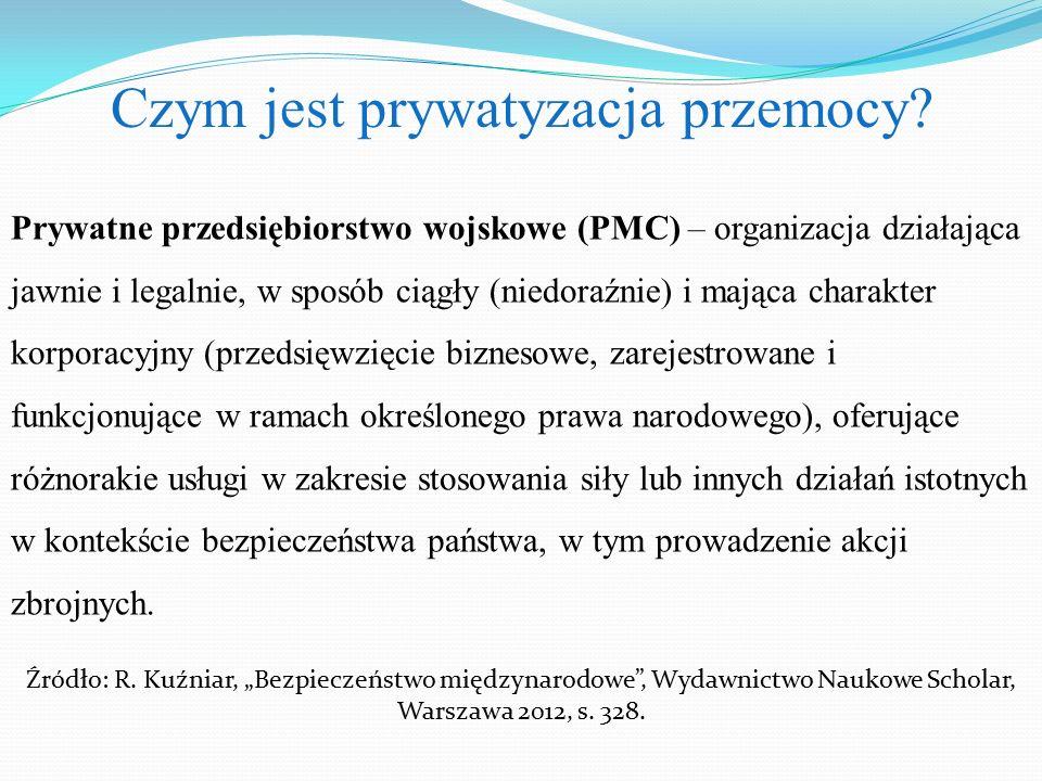Czym jest prywatyzacja przemocy? Prywatne przedsiębiorstwo wojskowe (PMC) – organizacja działająca jawnie i legalnie, w sposób ciągły (niedoraźnie) i
