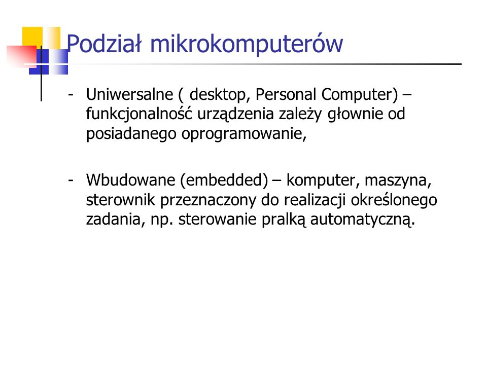 Podział mikrokomputerów -Uniwersalne ( desktop, Personal Computer) – funkcjonalność urządzenia zależy głownie od posiadanego oprogramowanie, -Wbudowan