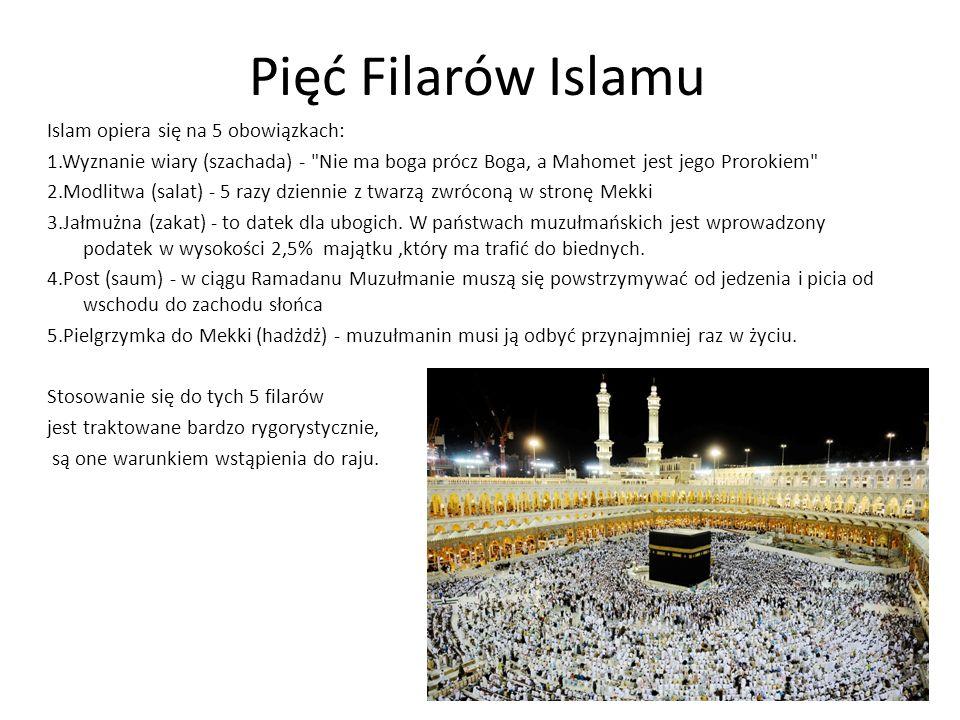 Pięć Filarów Islamu Islam opiera się na 5 obowiązkach: 1.Wyznanie wiary (szachada) - Nie ma boga prócz Boga, a Mahomet jest jego Prorokiem 2.Modlitwa (salat) - 5 razy dziennie z twarzą zwróconą w stronę Mekki 3.Jałmużna (zakat) - to datek dla ubogich.