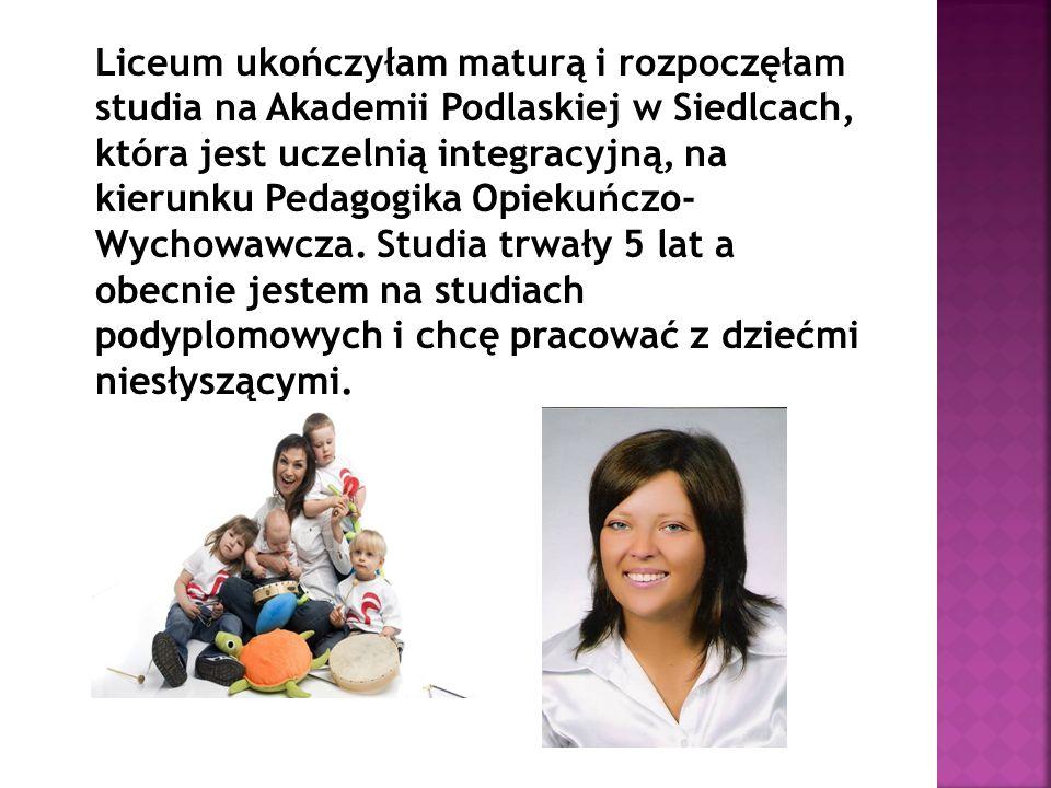 Liceum ukończyłam maturą i rozpoczęłam studia na Akademii Podlaskiej w Siedlcach, która jest uczelnią integracyjną, na kierunku Pedagogika Opiekuńczo- Wychowawcza.