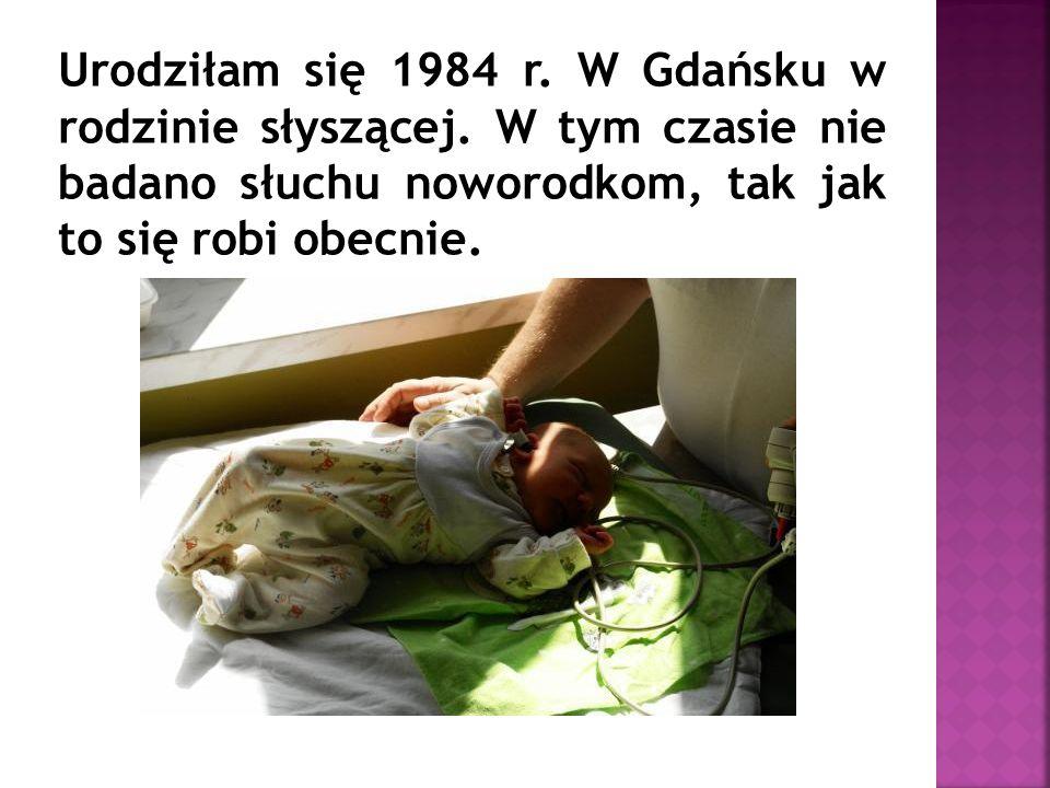 Urodziłam się 1984 r. W Gdańsku w rodzinie słyszącej.