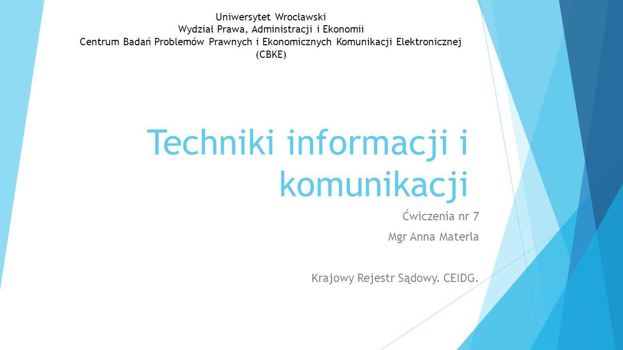 Techniki informacji i komunikacji Ćwiczenia nr 7 Mgr Anna Materla Krajowy Rejestr Sądowy. CEIDG. Uniwersytet Wrocławski Wydział Prawa, Administracji i