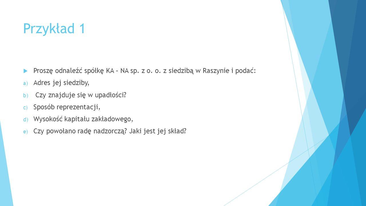 Przykład 1  Proszę odnaleźć spółkę KA – NA sp. z o. o. z siedzibą w Raszynie i podać: a) Adres jej siedziby, b) Czy znajduje się w upadłości? c) Spos