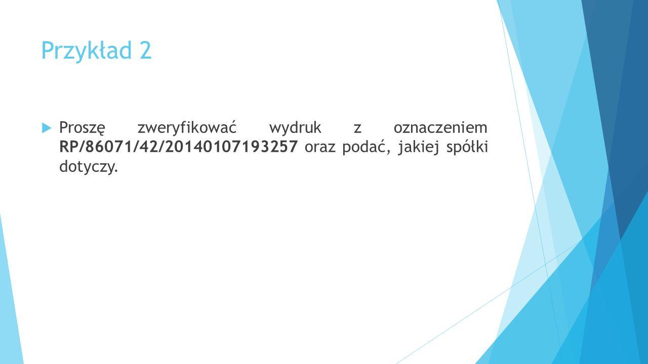 Przykład 2  Proszę zweryfikować wydruk z oznaczeniem RP/86071/42/20140107193257 oraz podać, jakiej spółki dotyczy.