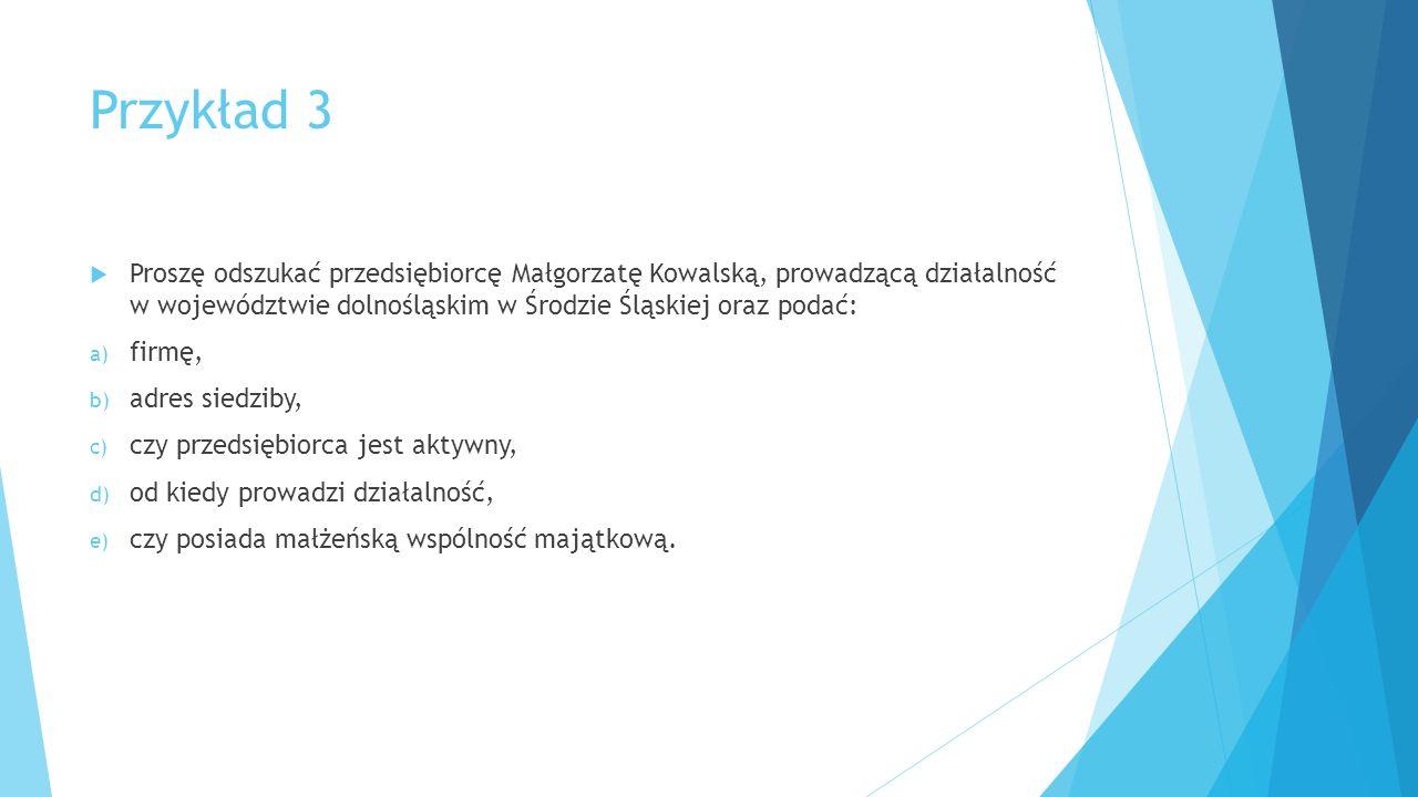 Przykład 3  Proszę odszukać przedsiębiorcę Małgorzatę Kowalską, prowadzącą działalność w województwie dolnośląskim w Środzie Śląskiej oraz podać: a)