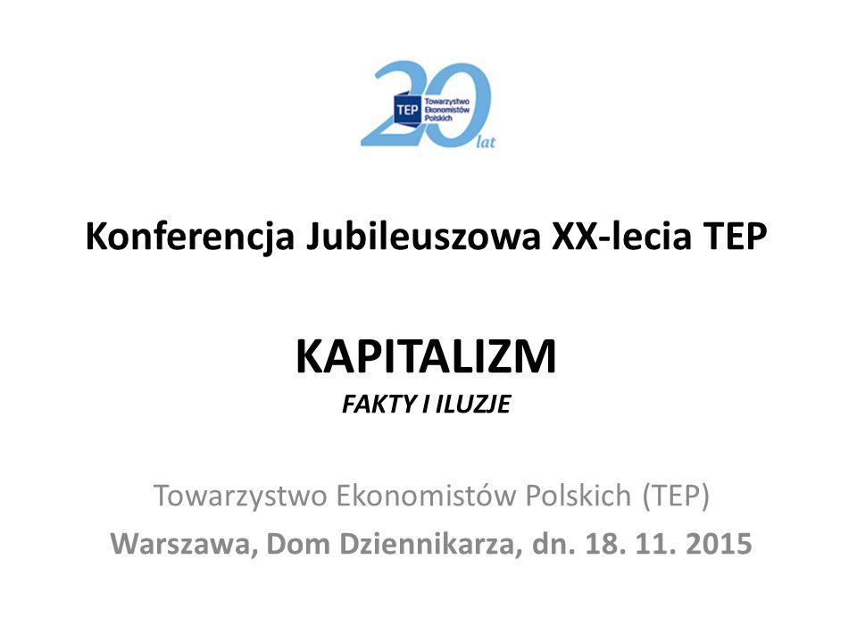 Konferencja Jubileuszowa XX-lecia TEP KAPITALIZM FAKTY I ILUZJE Towarzystwo Ekonomistów Polskich (TEP) Warszawa, Dom Dziennikarza, dn.