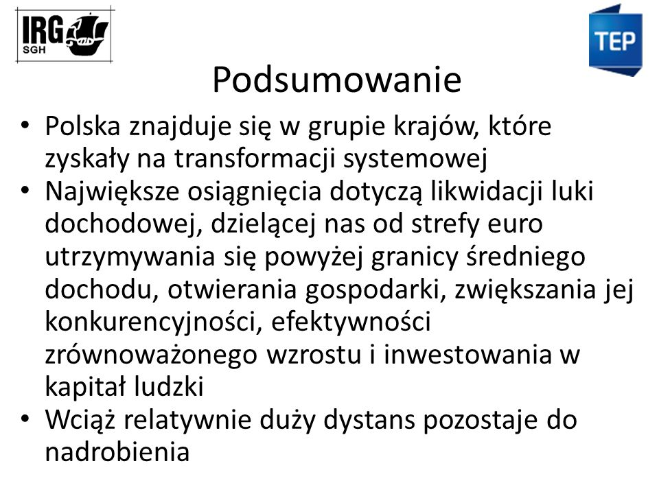 Podsumowanie Polska znajduje się w grupie krajów, które zyskały na transformacji systemowej Największe osiągnięcia dotyczą likwidacji luki dochodowej, dzielącej nas od strefy euro utrzymywania się powyżej granicy średniego dochodu, otwierania gospodarki, zwiększania jej konkurencyjności, efektywności zrównoważonego wzrostu i inwestowania w kapitał ludzki Wciąż relatywnie duży dystans pozostaje do nadrobienia
