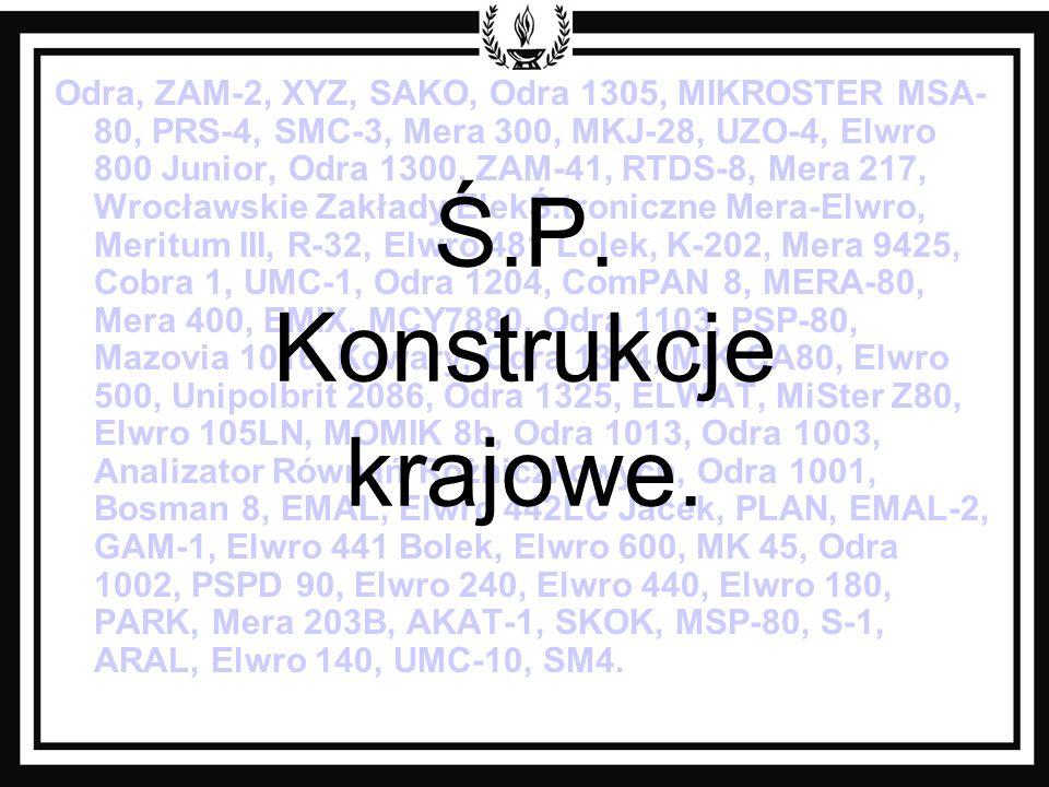Odra, ZAM-2, XYZ, SAKO, Odra 1305, MIKROSTER MSA- 80, PRS-4, SMC-3, Mera 300, MKJ-28, UZO-4, Elwro 800 Junior, Odra 1300, ZAM-41, RTDS-8, Mera 217, Wrocławskie Zakłady ElekŚ.troniczne Mera-Elwro, Meritum III, R-32, Elwro 481 Lolek, K-202, Mera 9425, Cobra 1, UMC-1, Odra 1204, ComPAN 8, MERA-80, Mera 400, EMIX, MCY7880, Odra 1103, PSP-80, Mazovia 1016, Kowary, Odra 1304, MIK CA80, Elwro 500, Unipolbrit 2086, Odra 1325, ELWAT, MiSter Z80, Elwro 105LN, MOMIK 8b, Odra 1013, Odra 1003, Analizator Równań Różniczkowych, Odra 1001, Bosman 8, EMAL, Elwro 442LC Jacek, PLAN, EMAL-2, GAM-1, Elwro 441 Bolek, Elwro 600, MK 45, Odra 1002, PSPD 90, Elwro 240, Elwro 440, Elwro 180, PARK, Mera 203B, AKAT-1, SKOK, MSP-80, S-1, ARAL, Elwro 140, UMC-10, SM4.