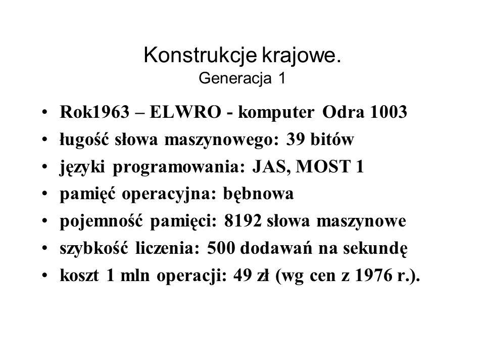 Konstrukcje krajowe. Generacja 2 Rok1963 – ELWRO - komputer Odra 1003 –długość słowa maszynowego: 39 bitów –języki programowania: JAS, MOST 1 –pamięć