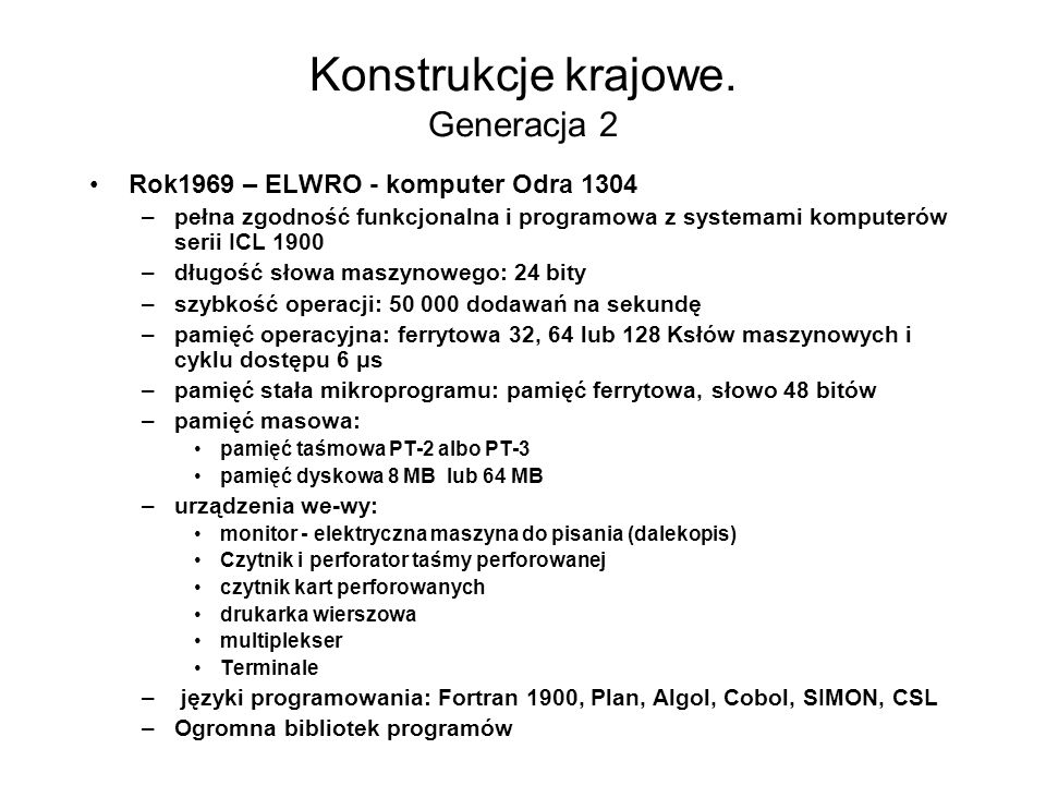 Konstrukcje krajowe. Generacja 2 Rok1969 – ELWRO - komputer Odra 1304 –długość słowa maszynowego: 24 bity –szybkość operacji: 50 000 dodawań na sekund