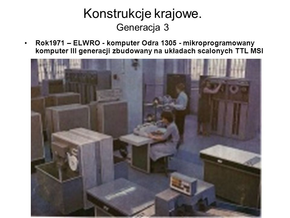 Konstrukcje krajowe. Generacja 2 Rok1969 – ELWRO - komputer Odra 1304 –pełna zgodność funkcjonalna i programowa z systemami komputerów serii ICL 1900