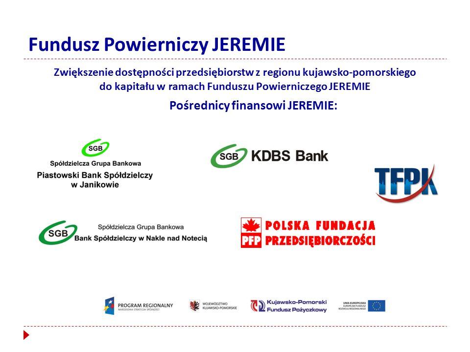 Fundusz Powierniczy JEREMIE Zwiększenie dostępności przedsiębiorstw z regionu kujawsko-pomorskiego do kapitału w ramach Funduszu Powierniczego JEREMIE Pośrednicy finansowi JEREMIE: