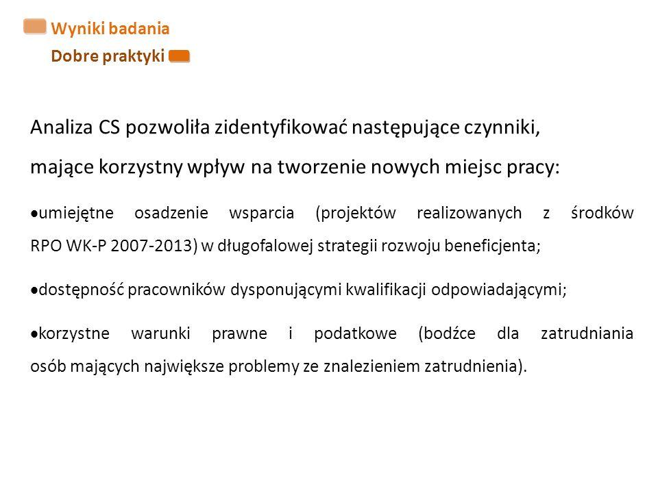 Wyniki badania Dobre praktyki Analiza CS pozwoliła zidentyfikować następujące czynniki, mające korzystny wpływ na tworzenie nowych miejsc pracy:  umiejętne osadzenie wsparcia (projektów realizowanych z środków RPO WK-P 2007-2013) w długofalowej strategii rozwoju beneficjenta;  dostępność pracowników dysponującymi kwalifikacji odpowiadającymi;  korzystne warunki prawne i podatkowe (bodźce dla zatrudniania osób mających największe problemy ze znalezieniem zatrudnienia).