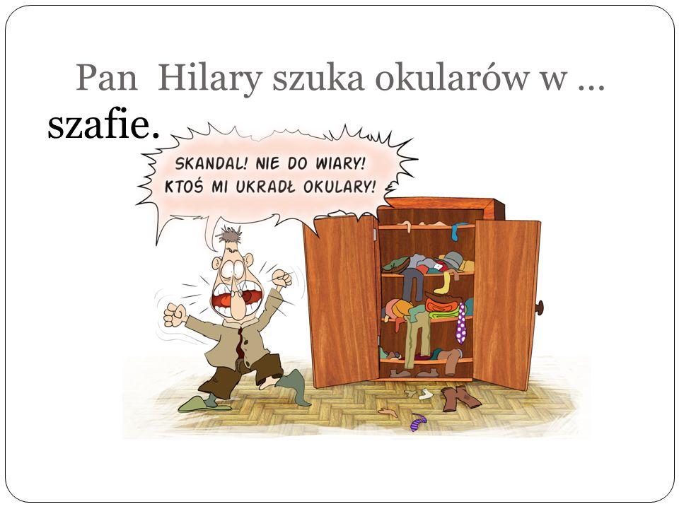 Pan Hilary szuka okularów w … prawym bucie.
