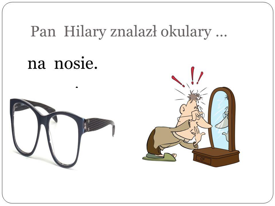 Pan Hilary szuka okularów w … piecu.