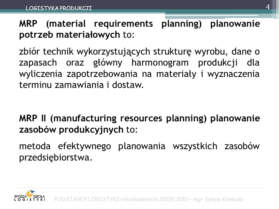 4 LOGISTYKA PRODUKCJI MRP (material requirements planning) planowanie potrzeb materiałowych to: zbiór technik wykorzystujących strukturę wyrobu, dane