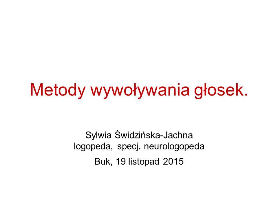 Metody wywoływania głosek. Sylwia Świdzińska-Jachna logopeda, specj. neurologopeda Buk, 19 listopad 2015