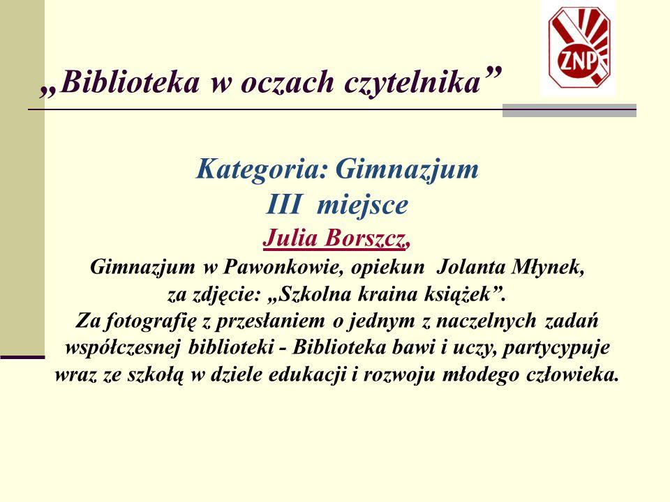"""Kategoria: Gimnazjum III miejsce Julia Borszcz, Gimnazjum w Pawonkowie, opiekun Jolanta Młynek, za zdjęcie: """"Szkolna kraina książek ."""
