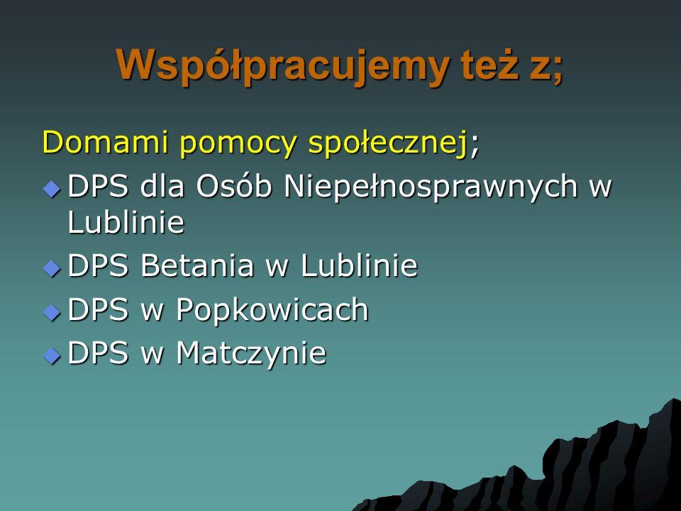 Współpracujemy też z; Domami pomocy społecznej;  DPS dla Osób Niepełnosprawnych w Lublinie  DPS Betania w Lublinie  DPS w Popkowicach  DPS w Matcz