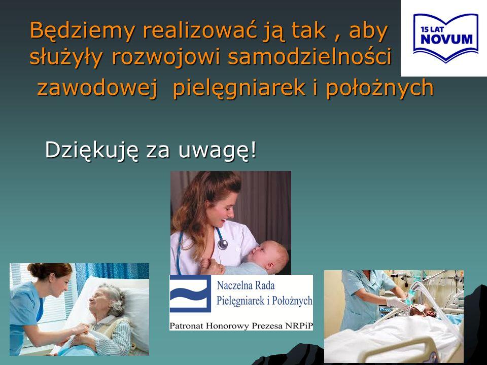 Będziemy realizować ją tak, aby służyły rozwojowi samodzielności zawodowej pielęgniarek i położnych zawodowej pielęgniarek i położnych Dziękuję za uwa
