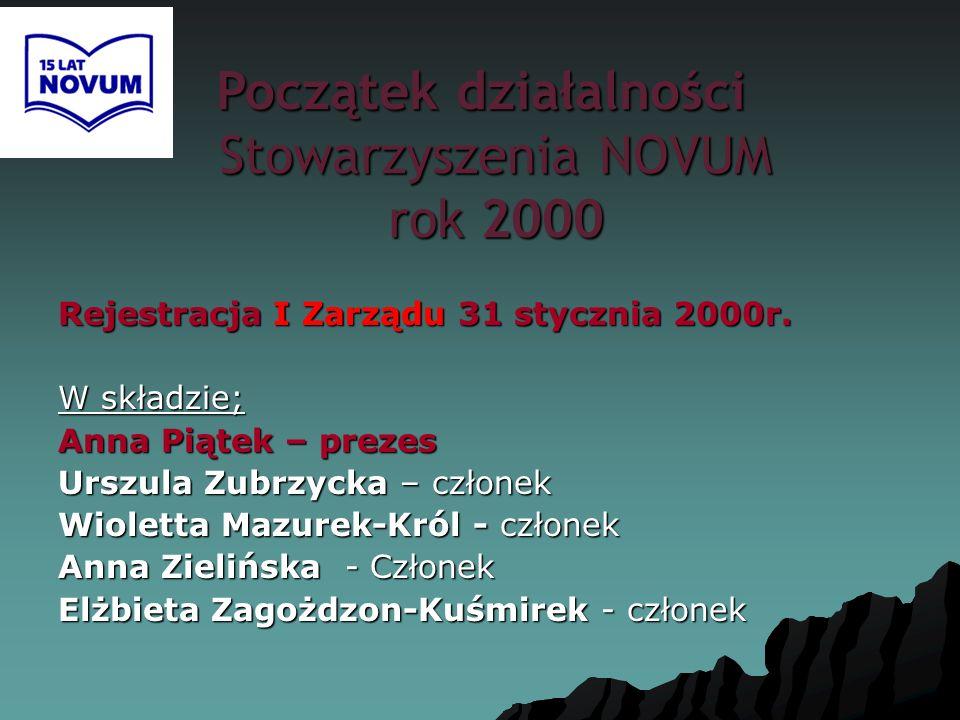 Początek działalności Stowarzyszenia NOVUM rok 2000 Rejestracja I Zarządu 31 stycznia 2000r. W składzie; Anna Piątek – prezes Urszula Zubrzycka – czło