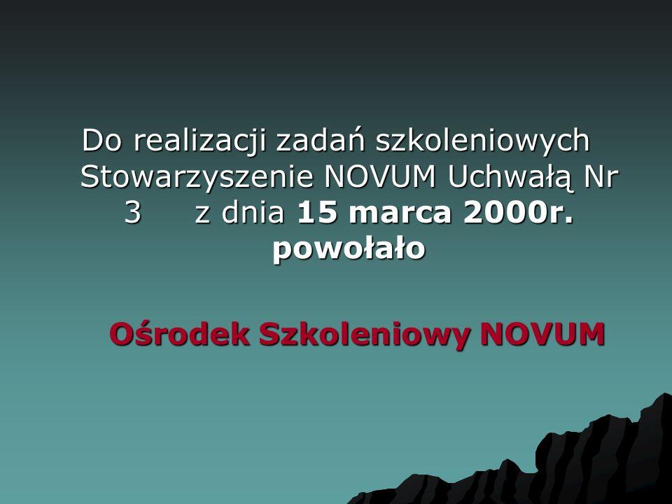 Do realizacji zadań szkoleniowych Stowarzyszenie NOVUM Uchwałą Nr 3 z dnia 15 marca 2000r. powołało Ośrodek Szkoleniowy NOVUM Ośrodek Szkoleniowy NOVU
