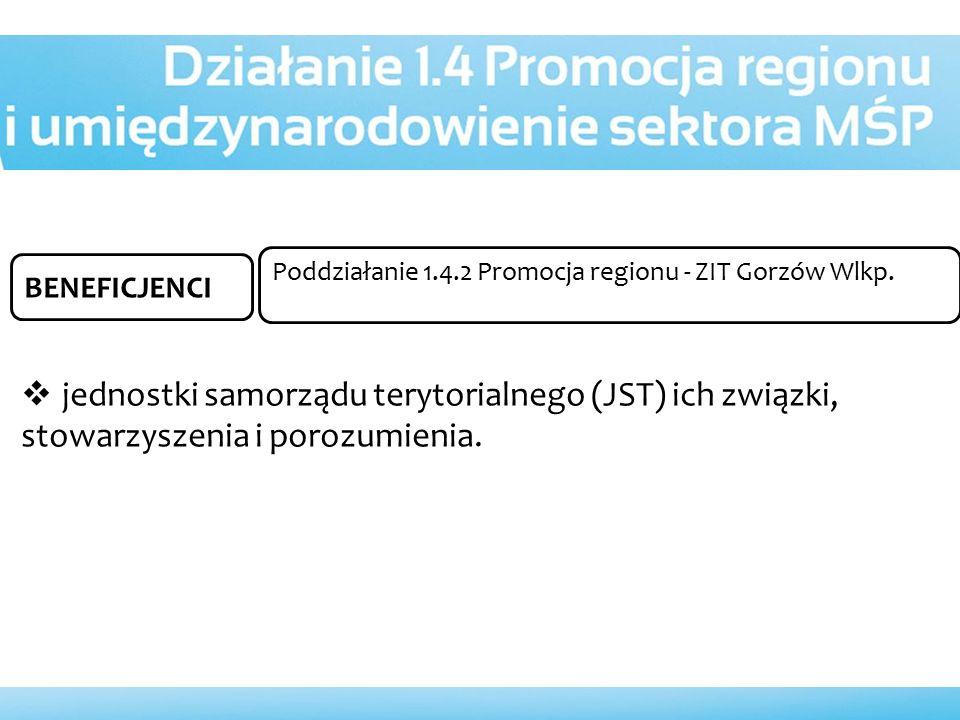 BENEFICJENCI  jednostki samorządu terytorialnego (JST) ich związki, stowarzyszenia i porozumienia. Poddziałanie 1.4.2 Promocja regionu - ZIT Gorzów W