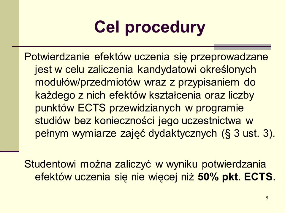 Cel procedury Potwierdzanie efektów uczenia się przeprowadzane jest w celu zaliczenia kandydatowi określonych modułów/przedmiotów wraz z przypisaniem do każdego z nich efektów kształcenia oraz liczby punktów ECTS przewidzianych w programie studiów bez konieczności jego uczestnictwa w pełnym wymiarze zajęć dydaktycznych (§ 3 ust.