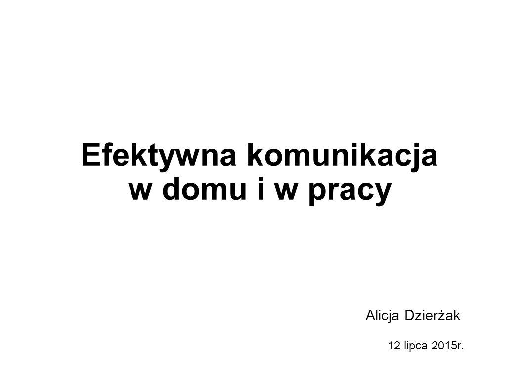 Efektywna komunikacja w domu i w pracy Alicja Dzierżak 12 lipca 2015r.
