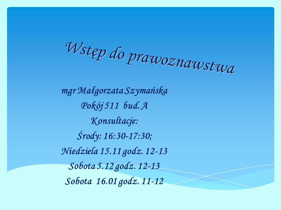Wstęp do prawoznawstwa mgr Małgorzata Szymańska Pokój 511 bud. A Konsultacje: Środy: 16:30-17:30; Niedziela 15.11 godz. 12-13 Sobota 5.12 godz. 12-13