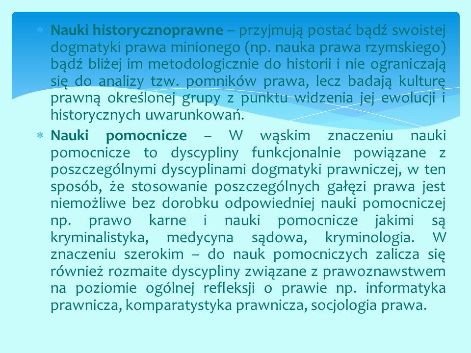  Nauki historycznoprawne – przyjmują postać bądź swoistej dogmatyki prawa minionego (np. nauka prawa rzymskiego) bądź bliżej im metodologicznie do hi