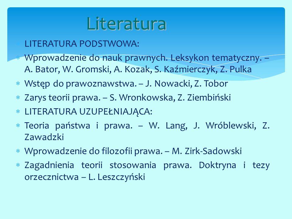 LITERATURA PODSTWOWA:  Wprowadzenie do nauk prawnych. Leksykon tematyczny. – A. Bator, W. Gromski, A. Kozak, S. Kaźmierczyk, Z. Pulka  Wstęp do pr