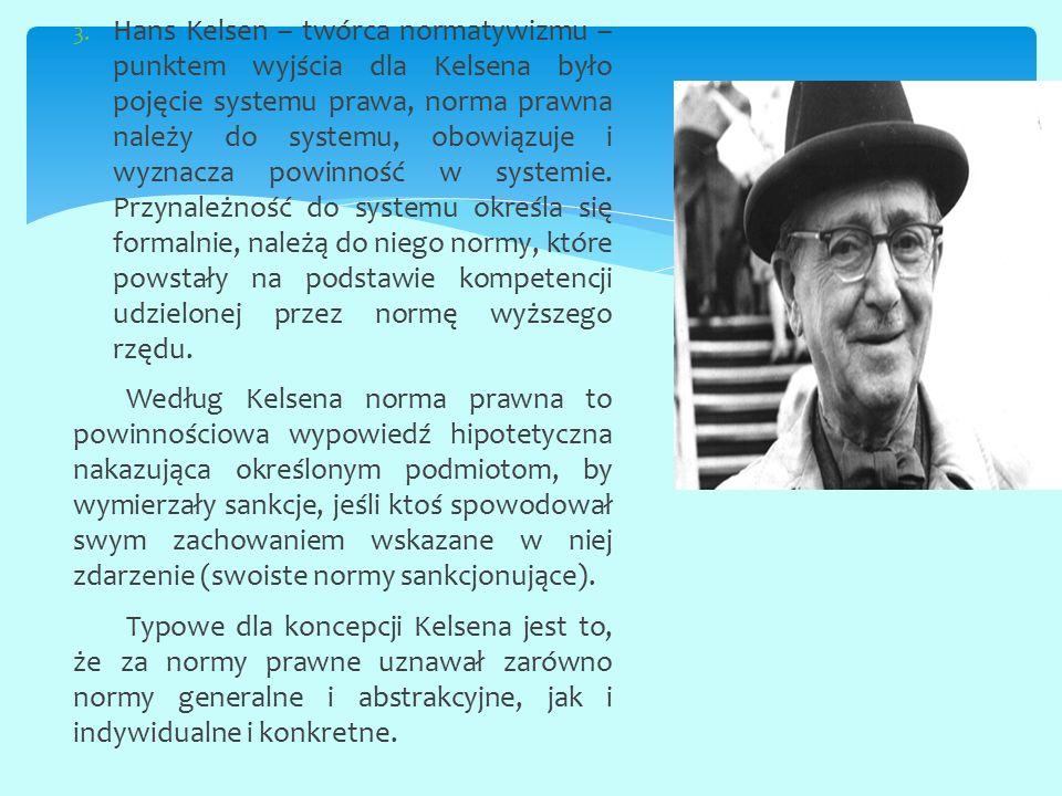 3. Hans Kelsen – twórca normatywizmu – punktem wyjścia dla Kelsena było pojęcie systemu prawa, norma prawna należy do systemu, obowiązuje i wyznacza p