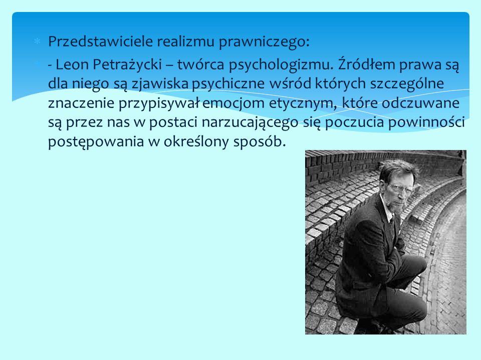  Przedstawiciele realizmu prawniczego:  - Leon Petrażycki – twórca psychologizmu. Źródłem prawa są dla niego są zjawiska psychiczne wśród których sz