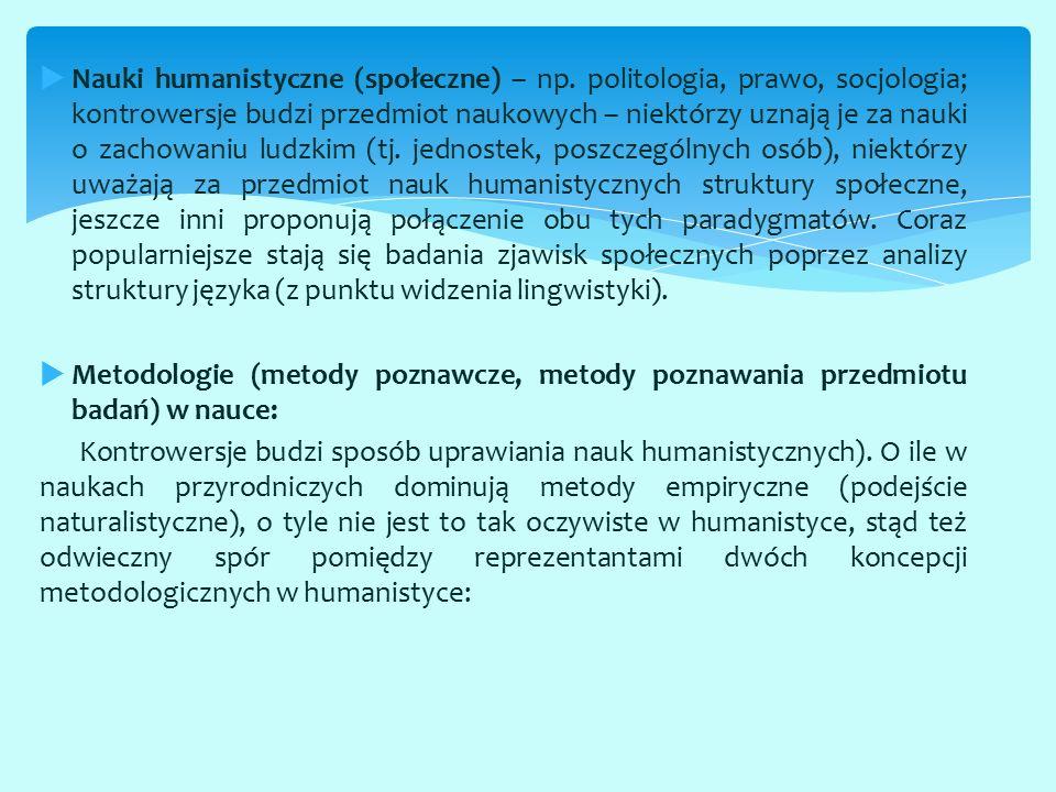  Nauki humanistyczne (społeczne) – np. politologia, prawo, socjologia; kontrowersje budzi przedmiot naukowych – niektórzy uznają je za nauki o zachow