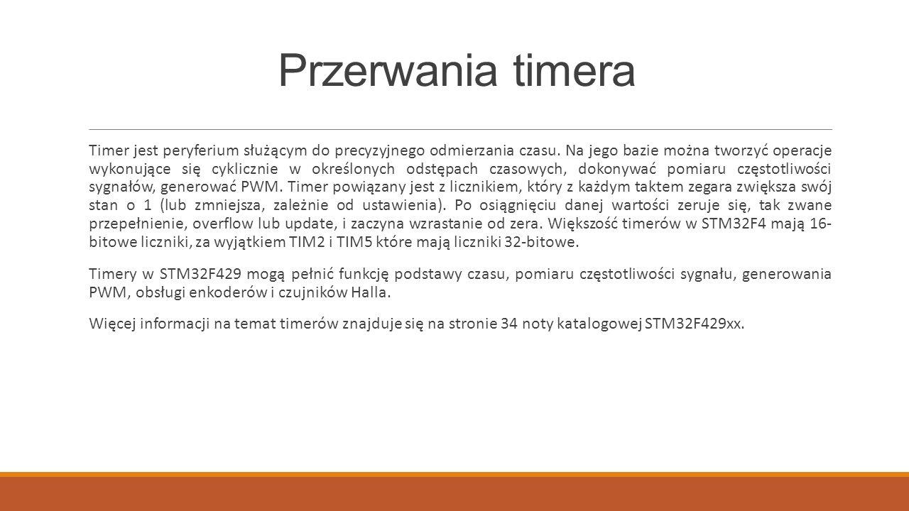Przerwania timera Timer jest peryferium służącym do precyzyjnego odmierzania czasu. Na jego bazie można tworzyć operacje wykonujące się cyklicznie w o