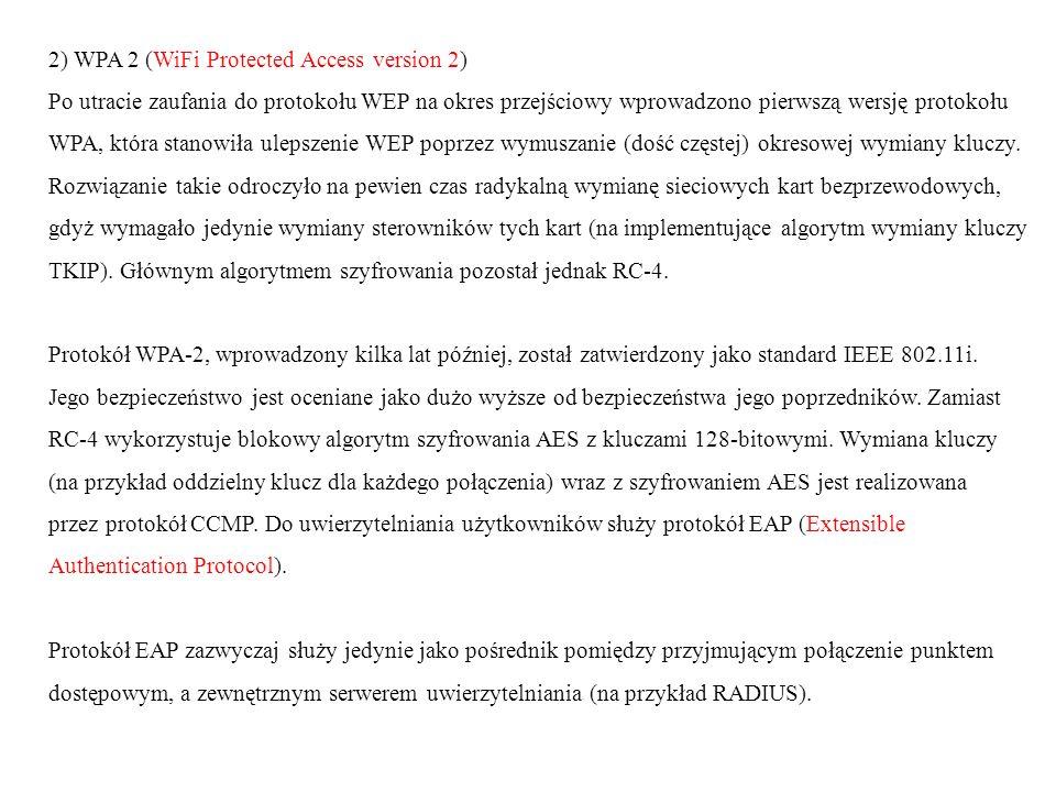 2) WPA 2 (WiFi Protected Access version 2) Po utracie zaufania do protokołu WEP na okres przejściowy wprowadzono pierwszą wersję protokołu WPA, która stanowiła ulepszenie WEP poprzez wymuszanie (dość częstej) okresowej wymiany kluczy.