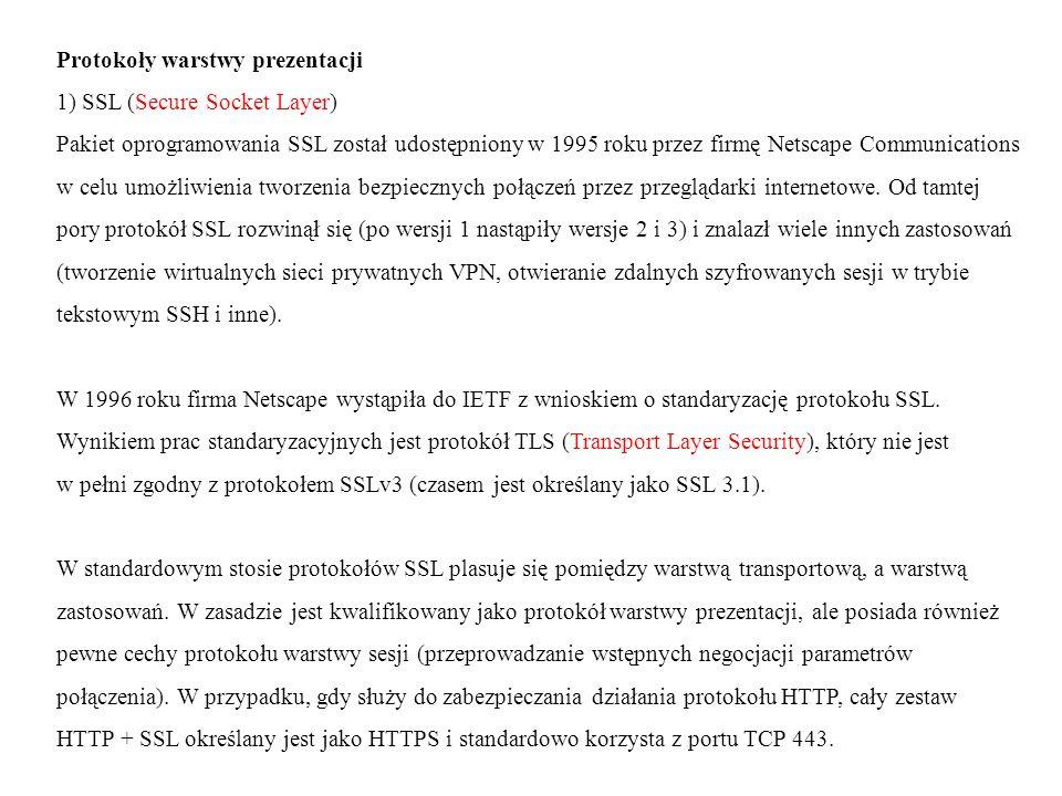 Protokoły warstwy prezentacji 1) SSL (Secure Socket Layer) Pakiet oprogramowania SSL został udostępniony w 1995 roku przez firmę Netscape Communications w celu umożliwienia tworzenia bezpiecznych połączeń przez przeglądarki internetowe.