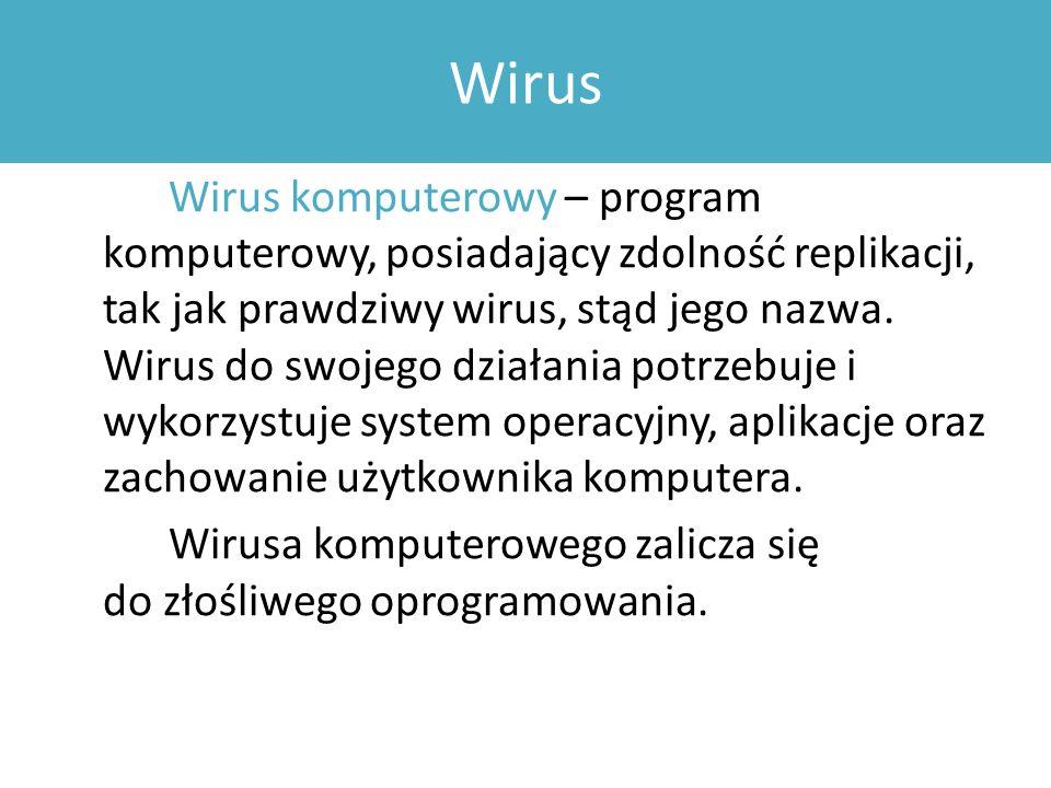 Wirus Wirus komputerowy – program komputerowy, posiadający zdolność replikacji, tak jak prawdziwy wirus, stąd jego nazwa.
