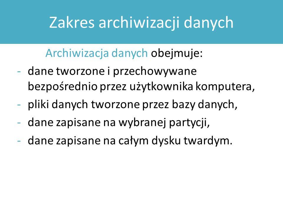 Zakres archiwizacji danych Archiwizacja danych obejmuje: -dane tworzone i przechowywane bezpośrednio przez użytkownika komputera, -pliki danych tworzone przez bazy danych, -dane zapisane na wybranej partycji, -dane zapisane na całym dysku twardym.