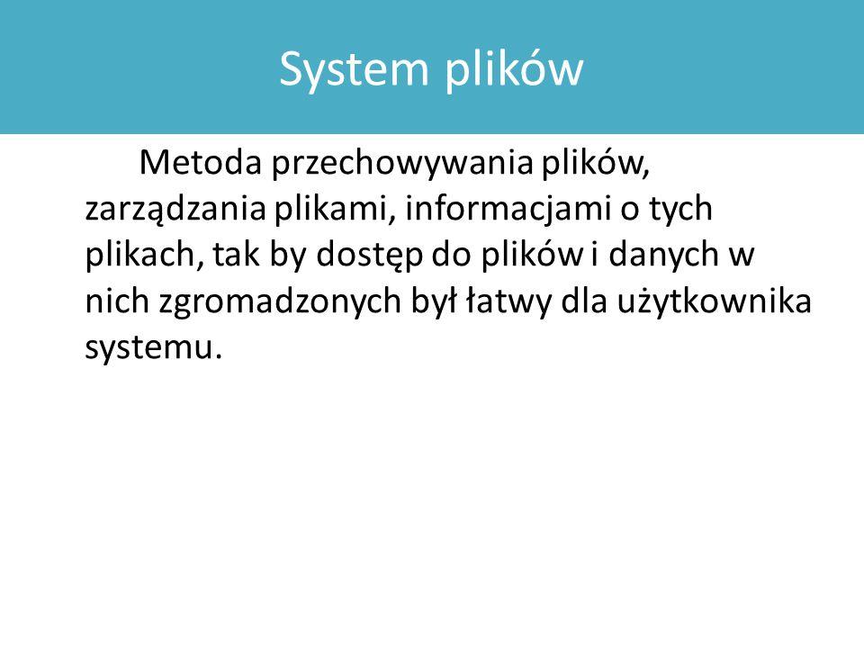 System plików Metoda przechowywania plików, zarządzania plikami, informacjami o tych plikach, tak by dostęp do plików i danych w nich zgromadzonych był łatwy dla użytkownika systemu.