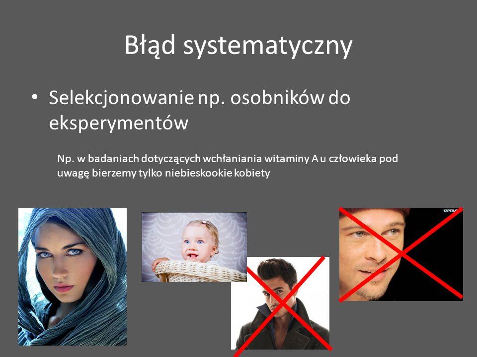 Błąd systematyczny Selekcjonowanie np.osobników do eksperymentów Np.
