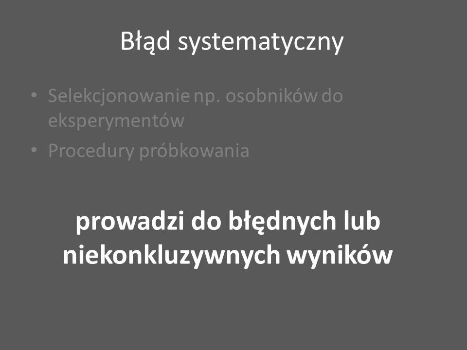 Błąd systematyczny Selekcjonowanie np. osobników do eksperymentów Procedury próbkowania prowadzi do błędnych lub niekonkluzywnych wyników