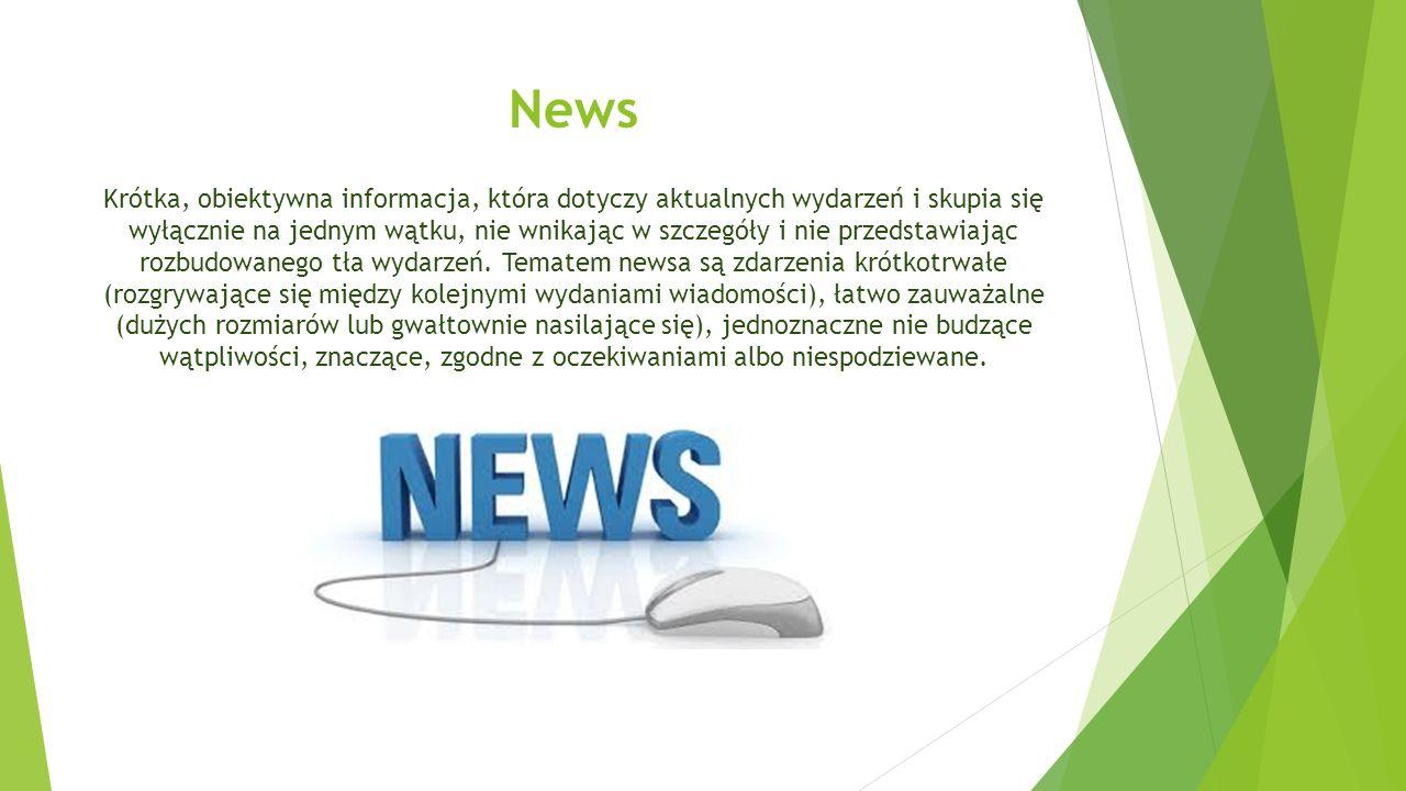 News Krótka, obiektywna informacja, która dotyczy aktualnych wydarzeń i skupia się wyłącznie na jednym wątku, nie wnikając w szczegóły i nie przedstawiając rozbudowanego tła wydarzeń.