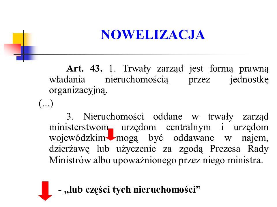NOWELIZACJA Art. 43. 1. Trwały zarząd jest formą prawną władania nieruchomością przez jednostkę organizacyjną. (...) 3. Nieruchomości oddane w trwały