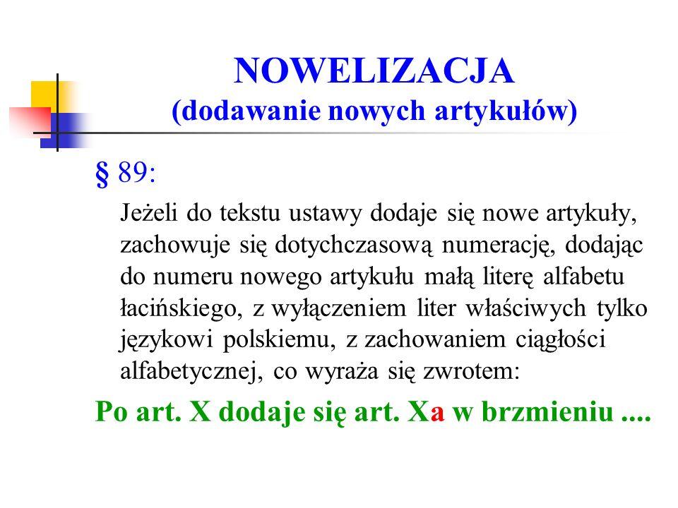 NOWELIZACJA (dodawanie nowych artykułów) § 89: Jeżeli do tekstu ustawy dodaje się nowe artykuły, zachowuje się dotychczasową numerację, dodając do numeru nowego artykułu małą literę alfabetu łacińskiego, z wyłączeniem liter właściwych tylko językowi polskiemu, z zachowaniem ciągłości alfabetycznej, co wyraża się zwrotem: Po art.