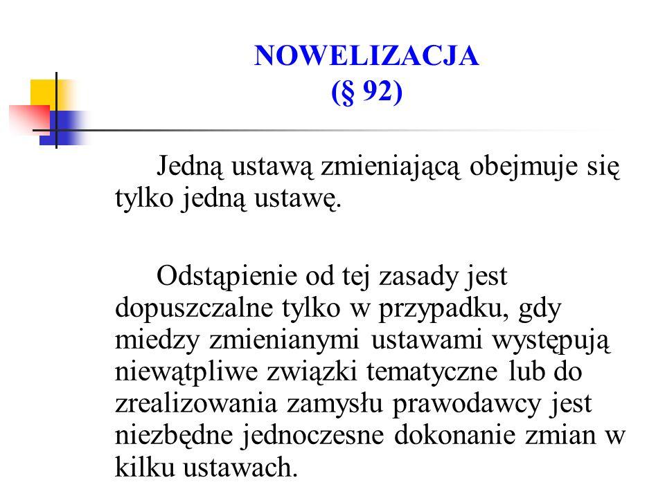 NOWELIZACJA (§ 92) Jedną ustawą zmieniającą obejmuje się tylko jedną ustawę.