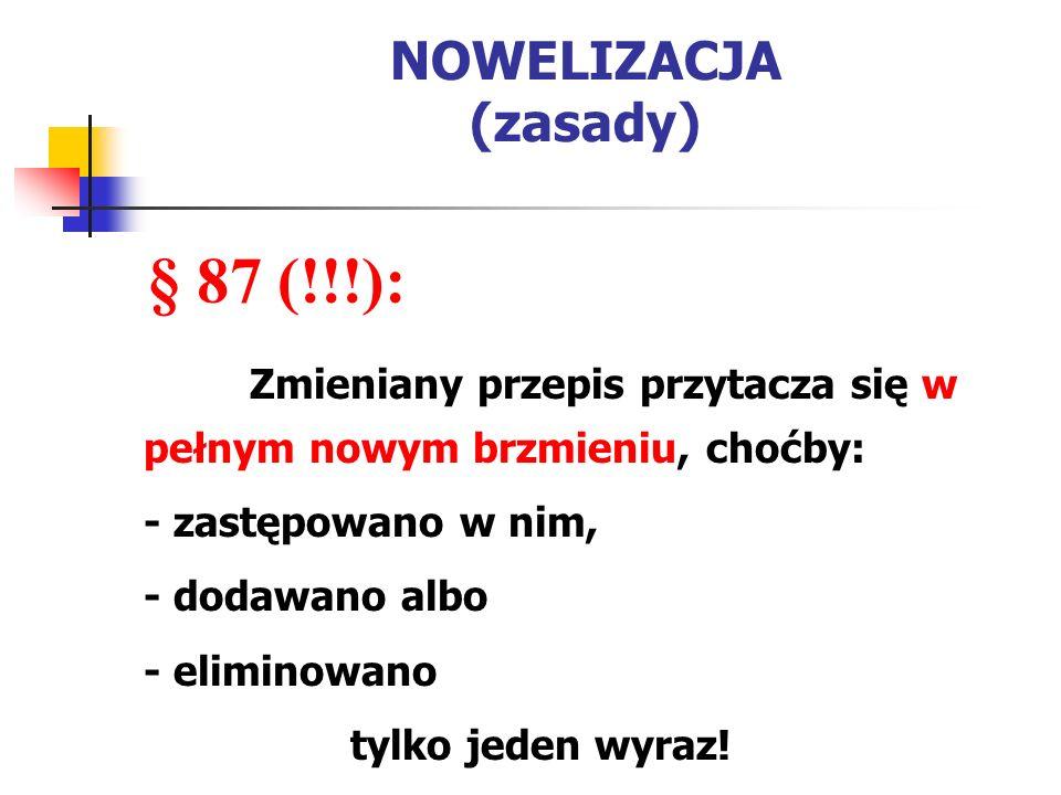 NOWELIZACJA (zasady) § 87 (!!!): Zmieniany przepis przytacza się w pełnym nowym brzmieniu, choćby: - zastępowano w nim, - dodawano albo - eliminowano tylko jeden wyraz!